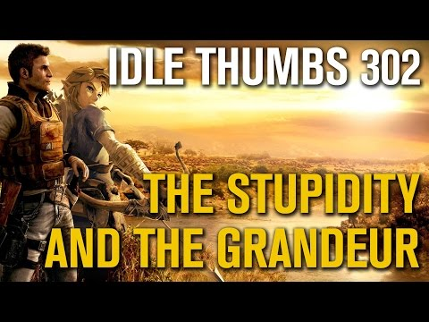 Idle Thumbs 302: The Stupidity and the Grandeur