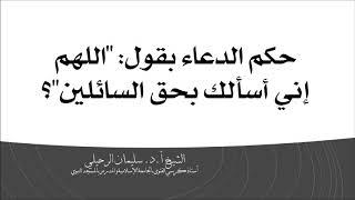حكم الدعاء بقول: اللهم أني أسألك بحق السائلين؟ الشيخ سليمان الرحيلي حفظه الله