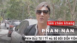 LÂM CHẤN KHANG phàn nàn - HKT Đầu Tư Phim 1 Tỷ Mà Bỏ Đói Diễn Viên