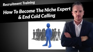 Recruitment Marketing - How To Become The Niche Expert & End Cold Calling