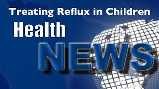 Today's HealthNews For You - -Reflux in Children