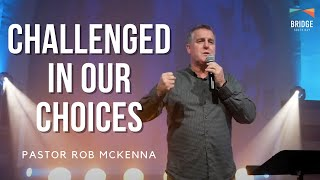 Challenged In Our Choices - Pastor Rob McKenna