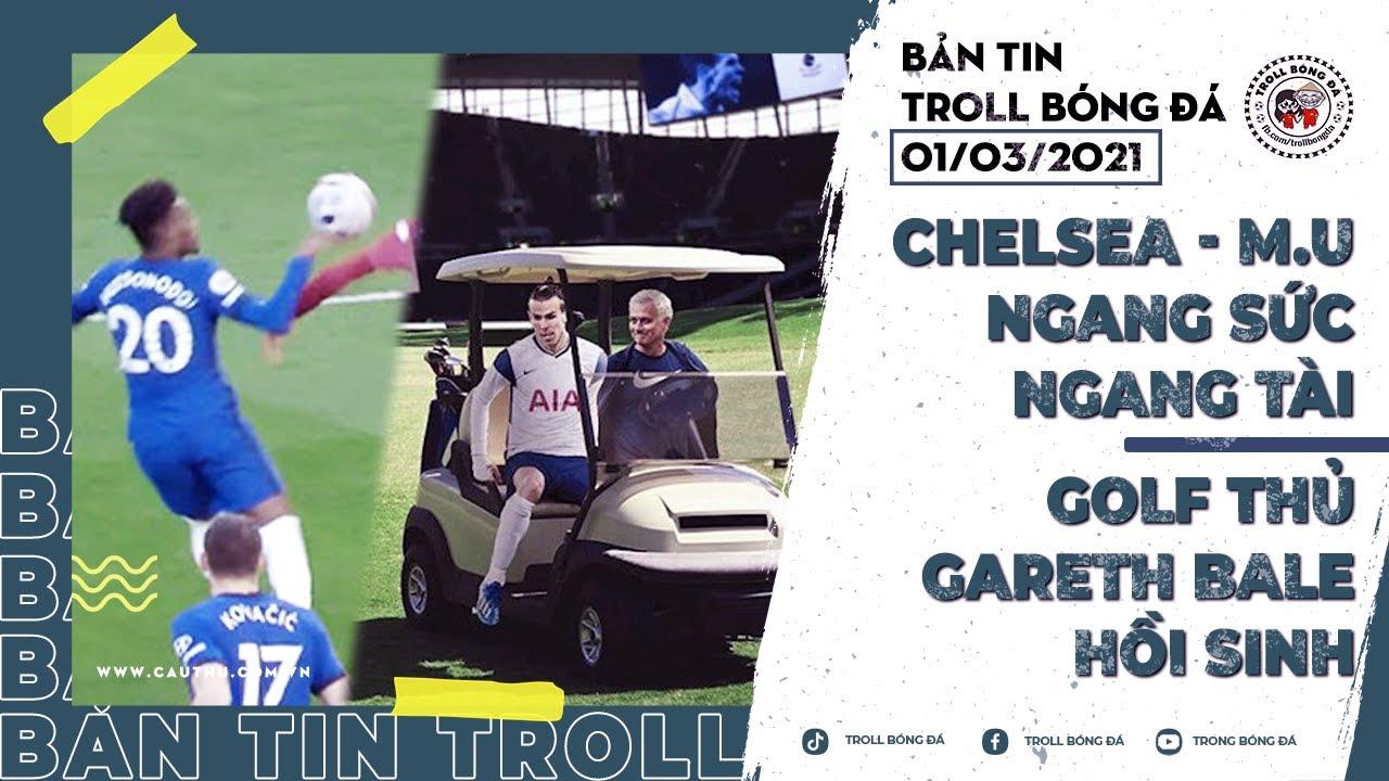 Bản tin Troll Bóng Đá 1/3: Chelsea - Man UTD bất phân thắng bại | Golf thủ Bale hồi sinh