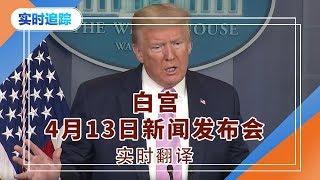 美国白宫4月13日新闻发布会  实时翻译 2020.04.13