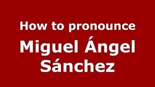 How to pronounce Miguel Ángel Sánchez (Argentine Spanish/Argentina) - PronounceNames.com
