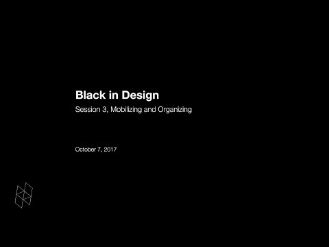 Black in Design: Session 3, Mobilizing and Organizing