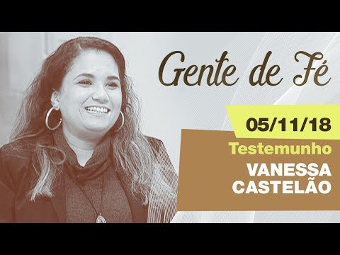 Gente de Fé - Testemunho Vanessa Castelão ( 05/11/18)