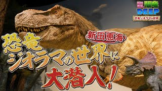 新田恵海の恐竜DEEP|恐竜ジオラマの世界に大潜入!