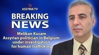 Melikan Kucam, Assyrian politician in Belgium under investigation for human trafficking