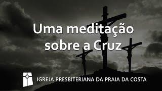 Uma meditação sobre a Cruz (Sexta-Feira da Paixão)