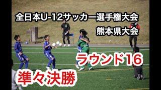 【全日本U-12サッカー選手権大会・熊本県大会】ラウンド16/準々決勝