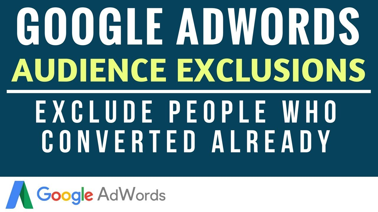 Google AdWords Audience Exclusions – How to Exclude People Who Have Converted on Your Website