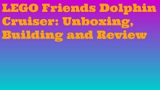 Lego Friends Dolphin Cruiser 41015: Unboxing, Building And Review