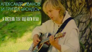Смотреть клип Александр Иванов - Я Постелю Тебе Под Ноги Небо