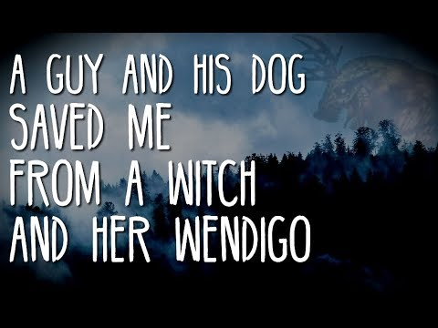 """""""A Guy and His Dog Just Saved Me From a Witch and Her Wendigo"""""""