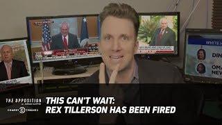 This Can't Wait: Rex Tillerson Has Been Fired - The Opposition w/ Jordan Klepper