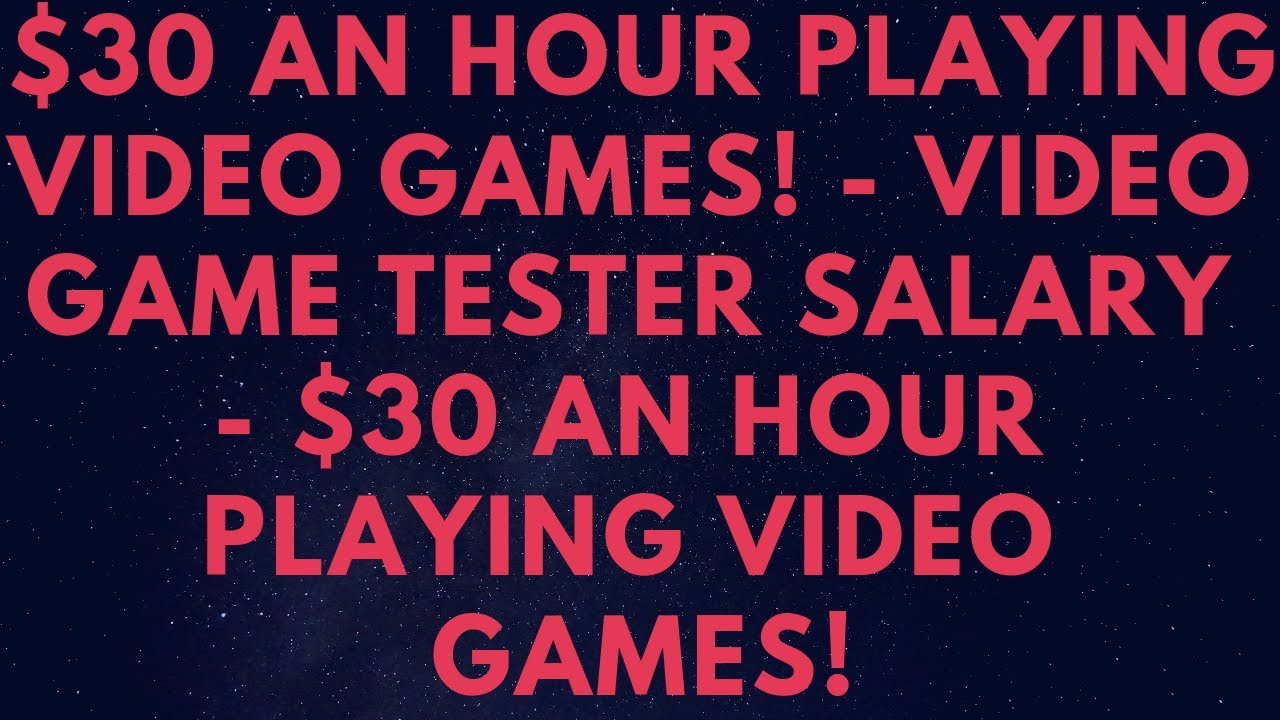 30 An Hour Playing Video Games Game Tester Salary