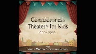 Consciousness Theater® for Kids - of all ages!