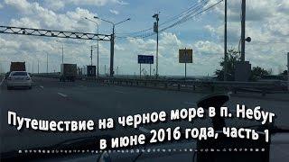 Поездка на машине в отпуск на Черное море в п. Небуг в июне 2016г., часть 1(Видеоотчет о нашей поездке и отдыхе на Черном море, а именно в п. Небуг. В данном видео содержится поездка..., 2016-06-29T11:00:01.000Z)