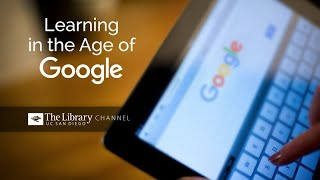 Learning in the Age of Google - The Library Channel