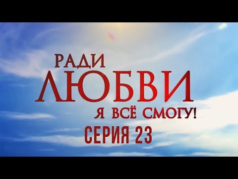 23 серия | Ради любви я все смогу