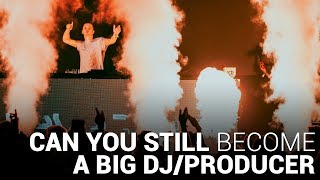 CAN YOU STILL BECOME A BIG DJ/PRODUCER?