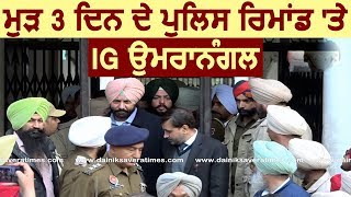 Breaking : अपने ही IG Paramraj Umranangal से  3 Days और पूछताछ करेगी Punjab Police