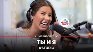 🅰️ A'Studio - Ты и я (LIVE @ Авторадио)