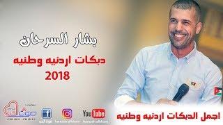 بشار السرحان 2018 - دبكات اردنيه وطنيه - اجمل حفلات الموسم 2018