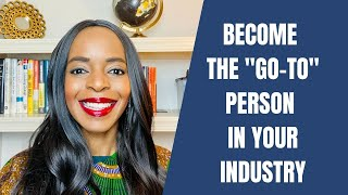"Become the ""Go-to"" Person in Your Industry"