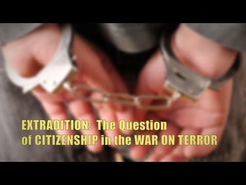 EXTRADITION: The Question of CITIZENSHIP in the WAR ON TERROR
