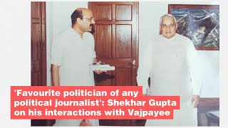 'Favourite politician of any political journalist': Shekhar Gupta on his interactions with Vajpayee