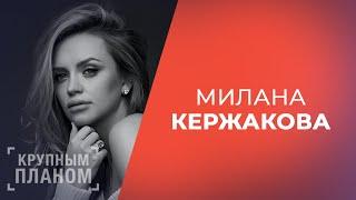 Милана Кержакова «Крупным планом»