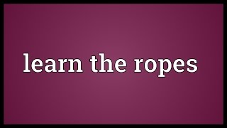 Learn the ropes Meaning