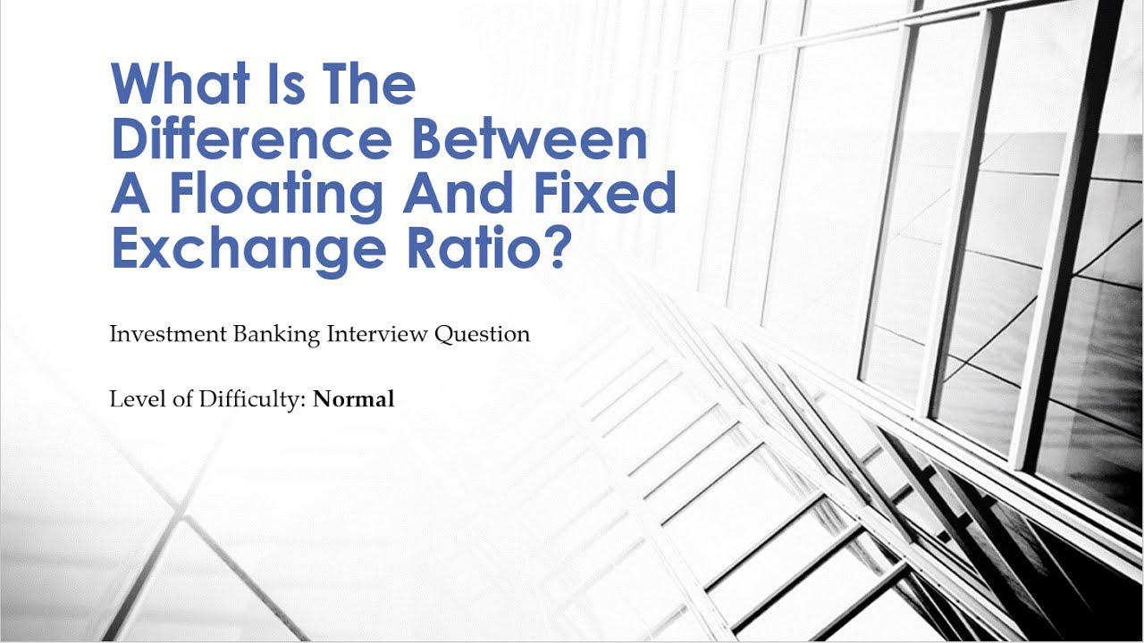 Mock Investment Banking Interview Question €� Fixed Vs Floating Exchange  Ratio