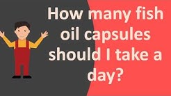 How many fish oil capsules should I take a day ?