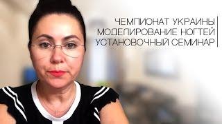 Чемпионат Украины. Установочный семинар. Моделирование ногтей.