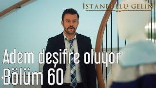 İstanbullu Gelin 60. Bölüm - Adem Deşifre Oluyor