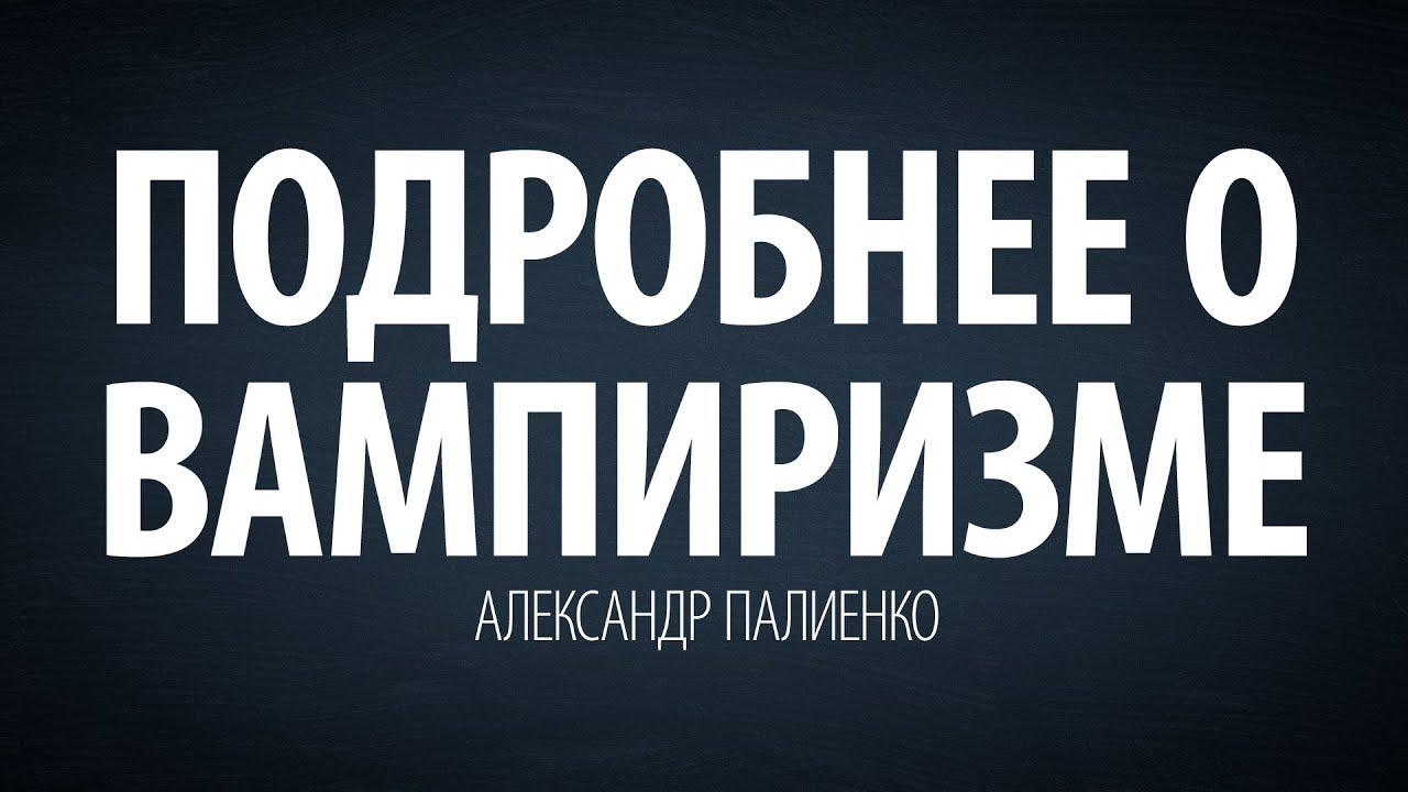 Александр Палиенко - Подробнее о вампиризме.