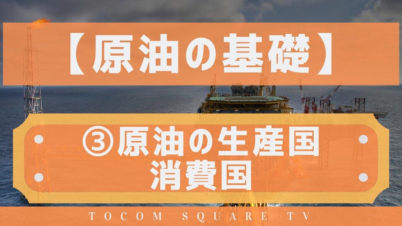 原油の基礎知識③原油の生産国と消費国「TOCOMスクエアTV」商品先物相場展望