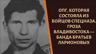 Их боялся весь Владивосток. Что творили братки Ларионовы?