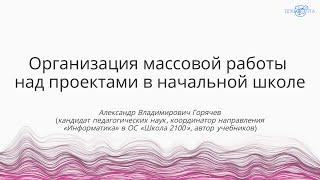 Горячев А.В.   Организация массовой работы над проектами в начальной школе