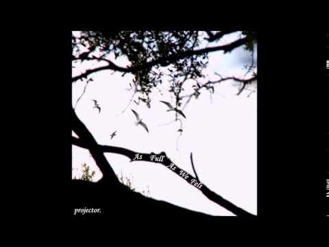 projector. - As Full As We Felt (Full Album)