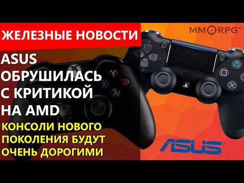 Видео: ASUS обрушилась с критикой на AMD. Консоли нового поколения будут очень дорогими. Железные новости