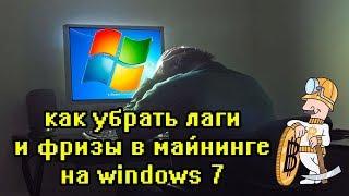 Как решить лаги и фризы в майнинге на windows 7 ужасно виснет компьютер при майнинге