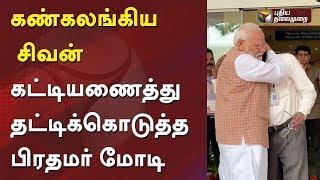கண்கலங்கிய சிவன், கட்டியணைத்து தட்டிக்கொடுத்த பிரதமர் மோடி   ISRO   PM Modi   Chandrayaan2