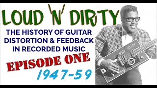 LOUD 'N' DIRTY: Episode 1- 1947-59 The History of Guitar Distortion & Feedback in Recorded Music