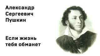 Александр Сергеевич Пушкин  Если жизнь тебя обманет