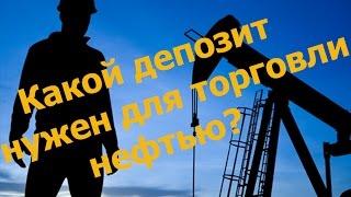 Какой депозит нужен для торговли нефтью на форекс?