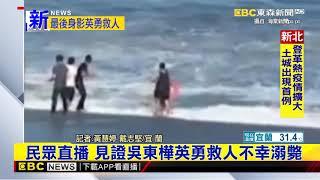 最新》民眾直播 見證吳東樺英勇救人不幸溺斃
